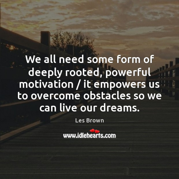 We all need some form of deeply rooted, powerful motivation / it empowers Les Brown Picture Quote