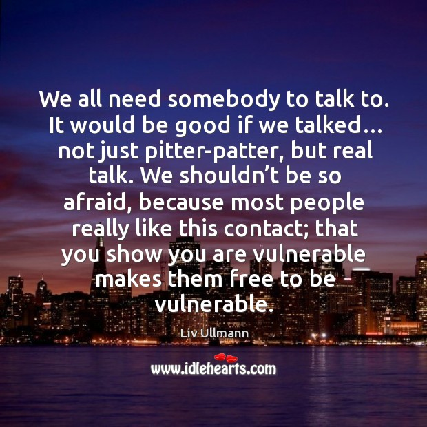 We all need somebody to talk to. It would be good if we talked… not just pitter-patter, but real talk. Image