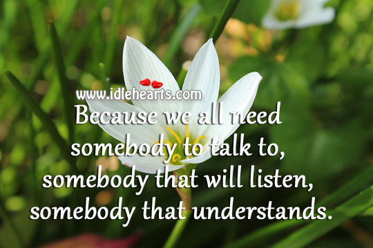 We All Need Somebody To Talk, Listen and Understand.