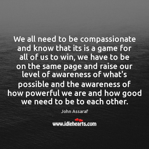 We all need to be compassionate and know that its is a John Assaraf Picture Quote