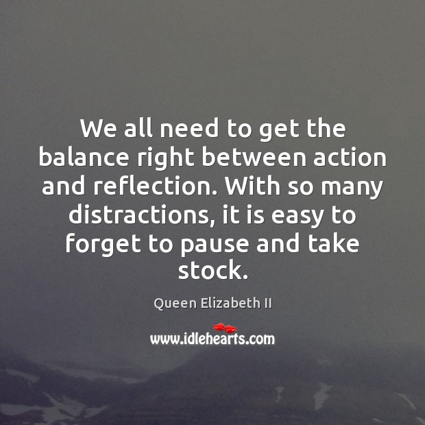 We all need to get the balance right between action and reflection. Queen Elizabeth II Picture Quote
