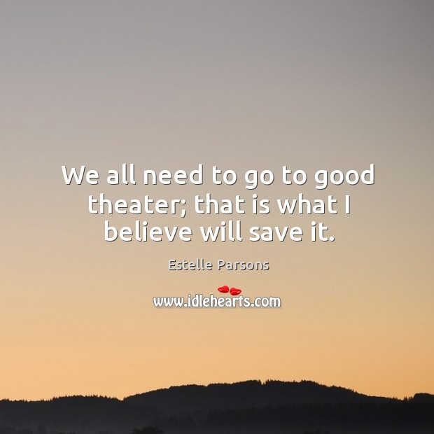 We all need to go to good theater; that is what I believe will save it. Estelle Parsons Picture Quote