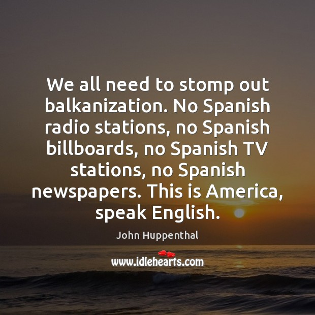 We all need to stomp out balkanization. No Spanish radio stations, no Image