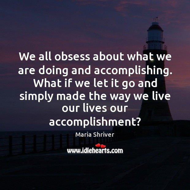 We all obsess about what we are doing and accomplishing. What if Image