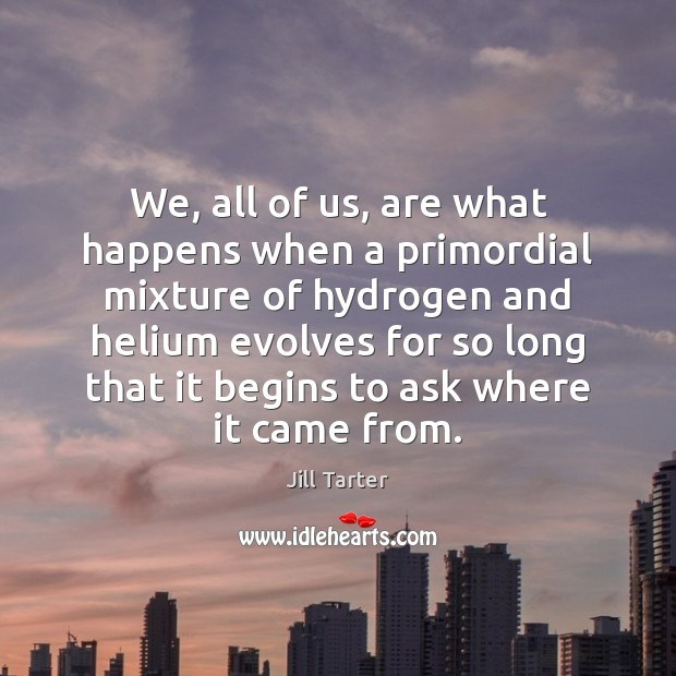 We, all of us, are what happens when a primordial mixture of Image