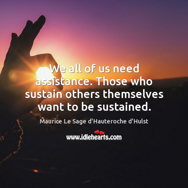 We all of us need assistance. Those who sustain others themselves want to be sustained. Image