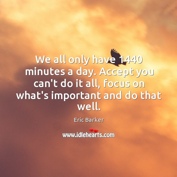 We all only have 1440 minutes a day. Accept you can't do it Eric Barker Picture Quote