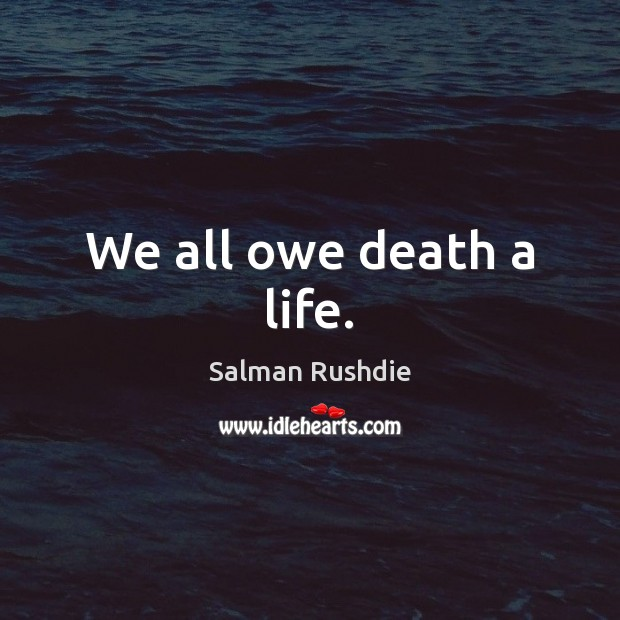 We all owe death a life. Salman Rushdie Picture Quote