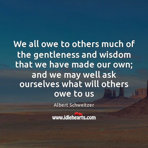 We all owe to others much of the gentleness and wisdom that Albert Schweitzer Picture Quote