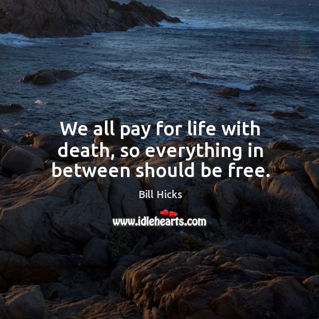 We all pay for life with death, so everything in between should be free. Image