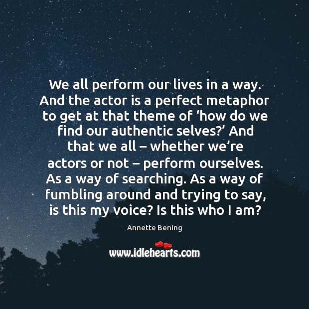 We all perform our lives in a way. And the actor is a perfect metaphor to get at that Image