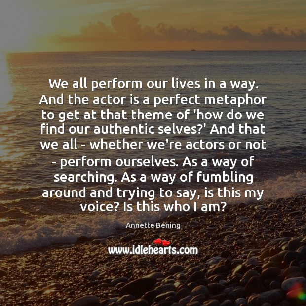 We all perform our lives in a way. And the actor is Image