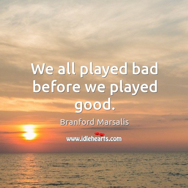 We all played bad before we played good. Image