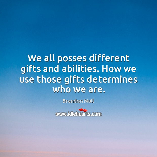 We all posses different gifts and abilities. How we use those gifts determines who we are. Image