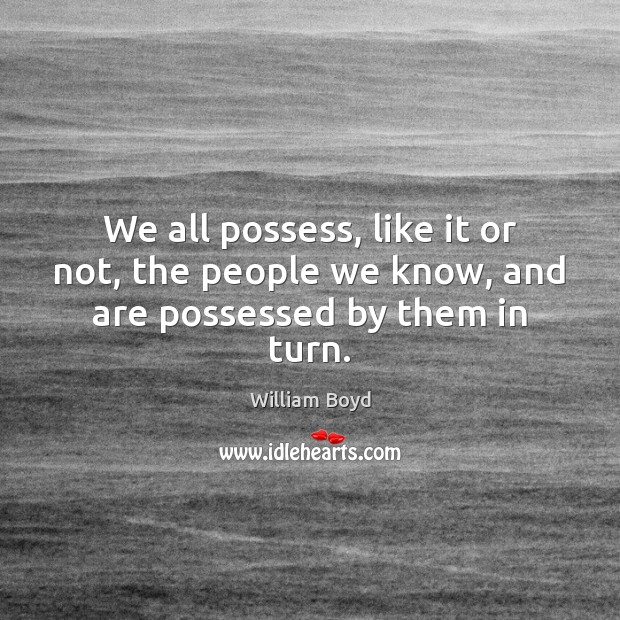 We all possess, like it or not, the people we know, and are possessed by them in turn. William Boyd Picture Quote