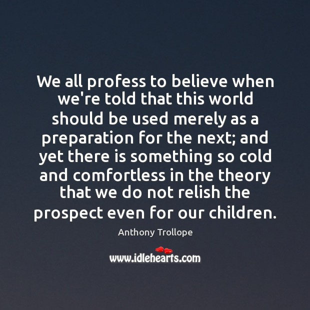 We all profess to believe when we're told that this world should Anthony Trollope Picture Quote