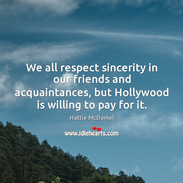 We all respect sincerity in our friends and acquaintances, but hollywood is willing to pay for it. Image