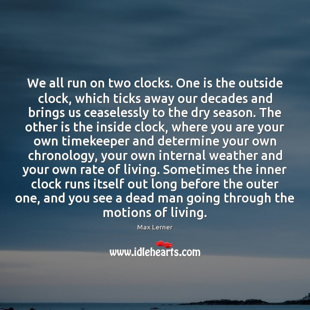 We all run on two clocks. One is the outside clock, which Max Lerner Picture Quote