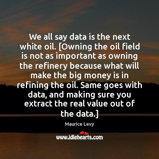 We all say data is the next white oil. [Owning the oil Data Quotes Image