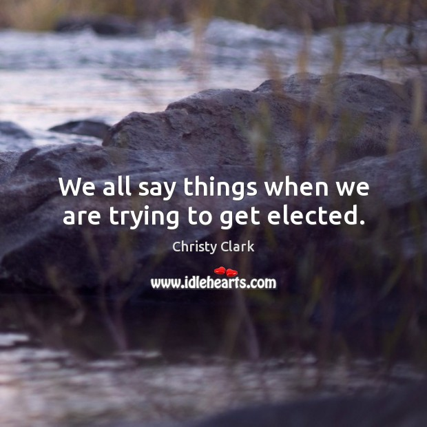 We all say things when we are trying to get elected. Image