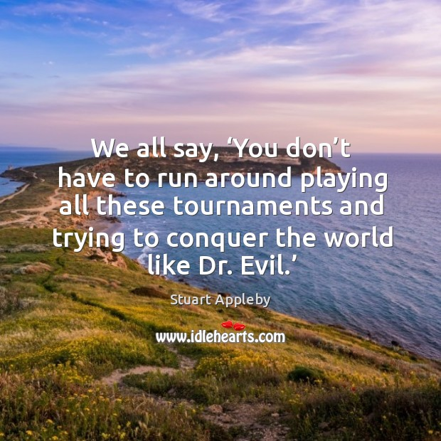We all say, 'you don't have to run around playing all these tournaments and trying to conquer the world like dr. Evil.' Stuart Appleby Picture Quote