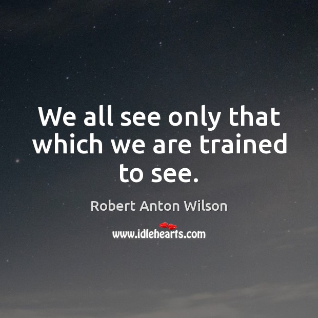 We all see only that which we are trained to see. Robert Anton Wilson Picture Quote