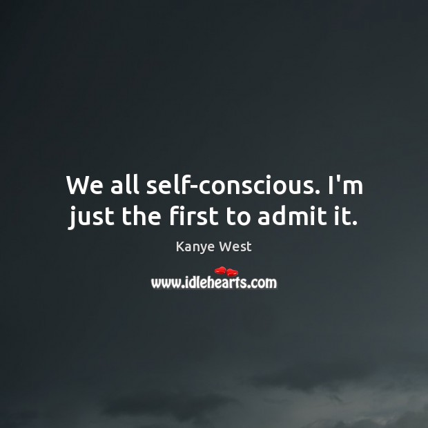 We all self-conscious. I'm just the first to admit it. Kanye West Picture Quote