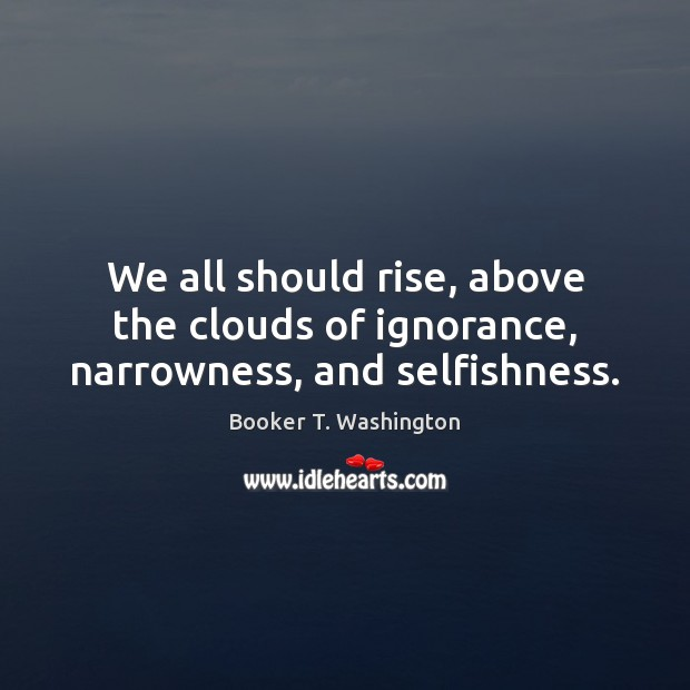 Image, We all should rise, above the clouds of ignorance, narrowness, and selfishness.