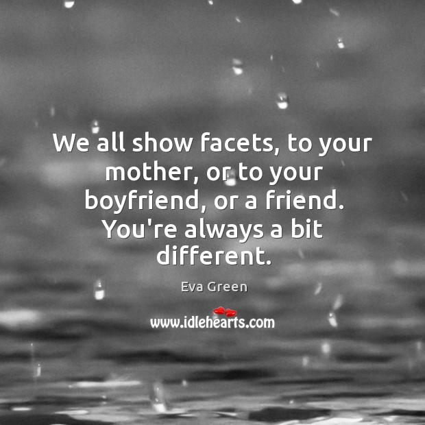 We all show facets, to your mother, or to your boyfriend, or Image