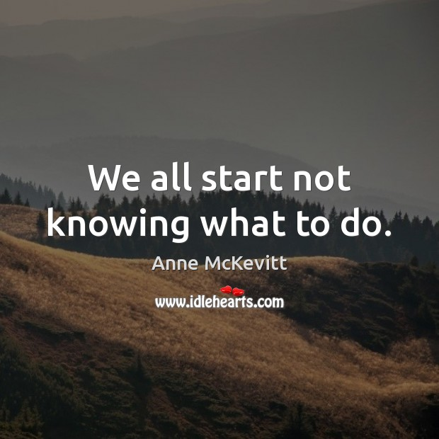 Image, We all start not knowing what to do.