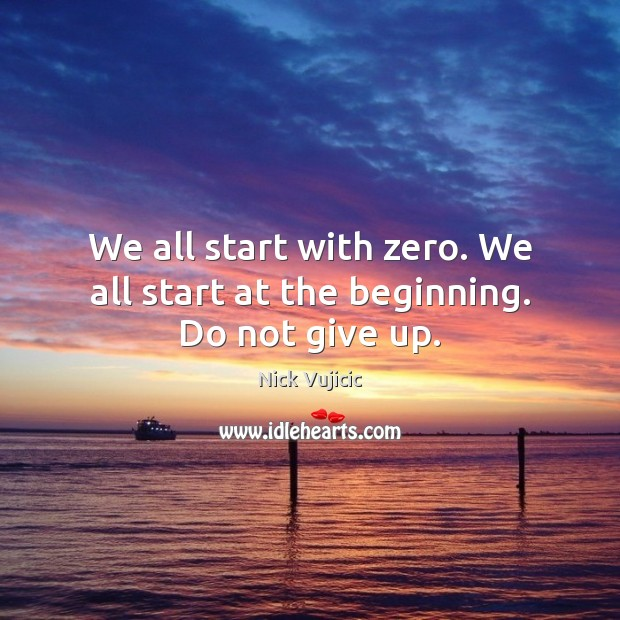 We all start with zero. We all start at the beginning. Do not give up. Image