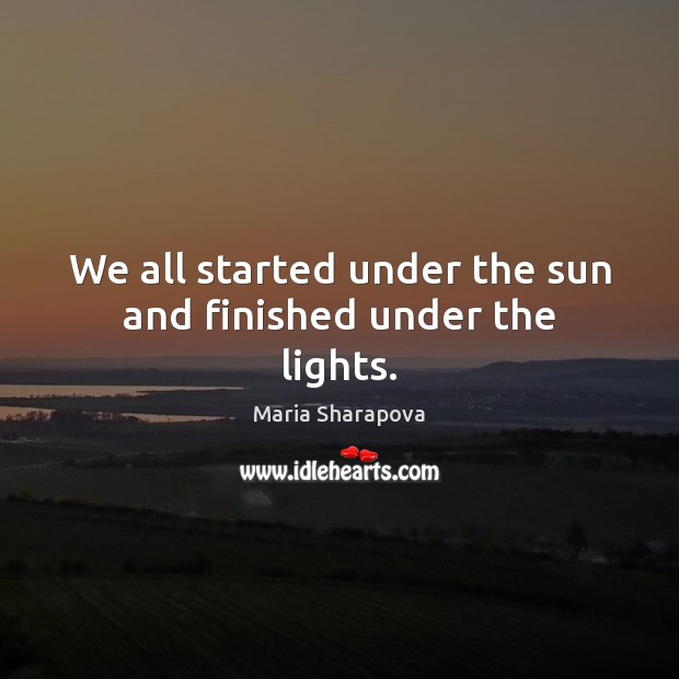 We all started under the sun and finished under the lights. Maria Sharapova Picture Quote