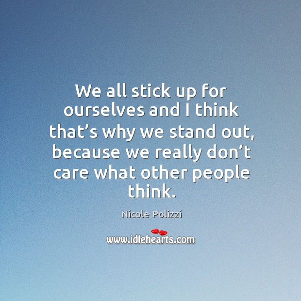 We all stick up for ourselves and I think that's why we stand out, because we really don't care what other people think. Nicole Polizzi Picture Quote