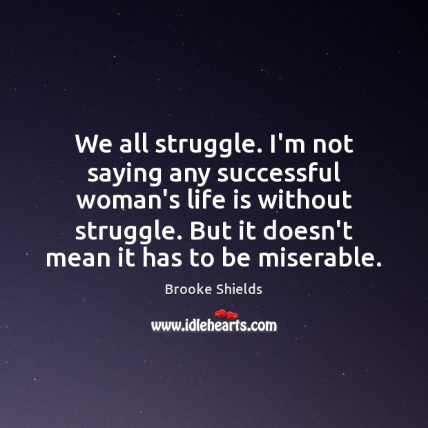 Image, We all struggle. I'm not saying any successful woman's life is without