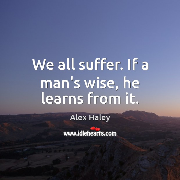 Image, We all suffer. If a man's wise, he learns from it.