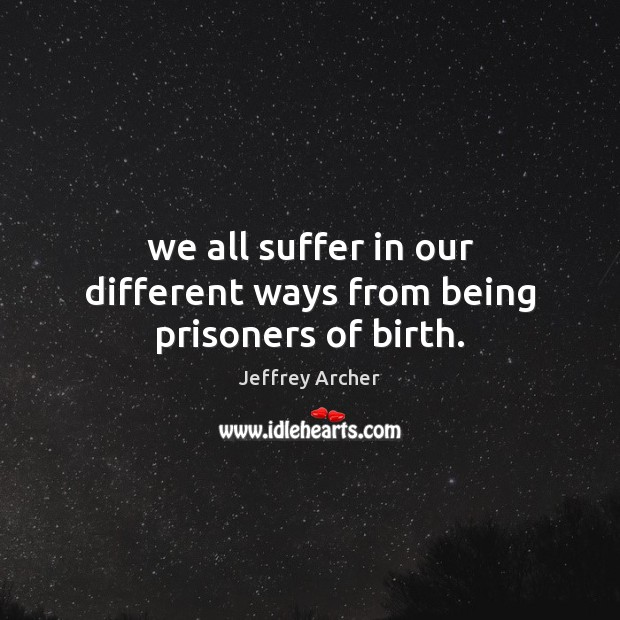We all suffer in our different ways from being prisoners of birth. Jeffrey Archer Picture Quote