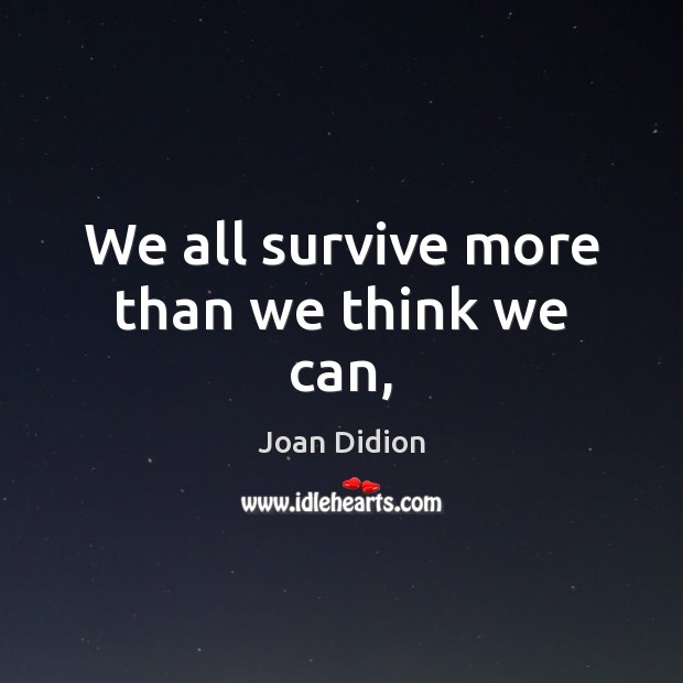 We all survive more than we think we can, Joan Didion Picture Quote