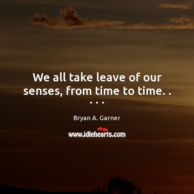 Image, We all take leave of our senses, from time to time. . . . .