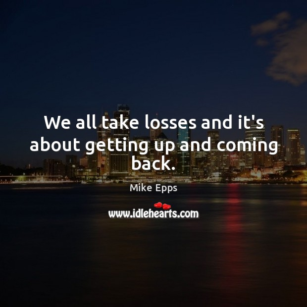 We all take losses and it's about getting up and coming back. Mike Epps Picture Quote