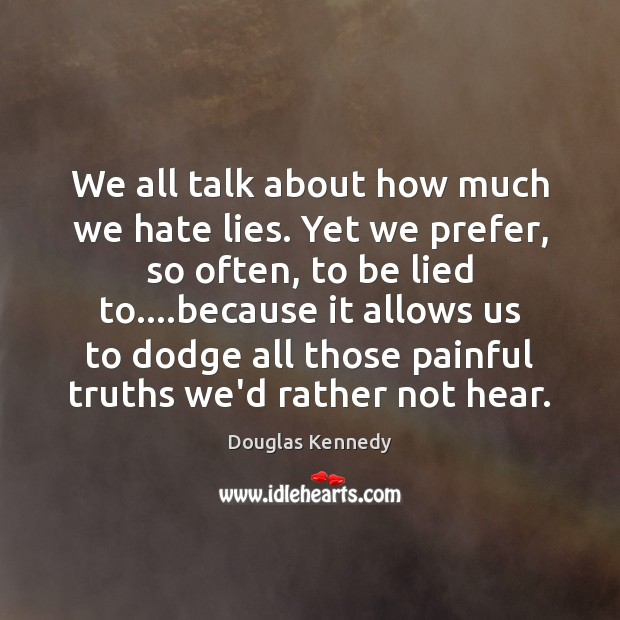 We all talk about how much we hate lies. Yet we prefer, Douglas Kennedy Picture Quote