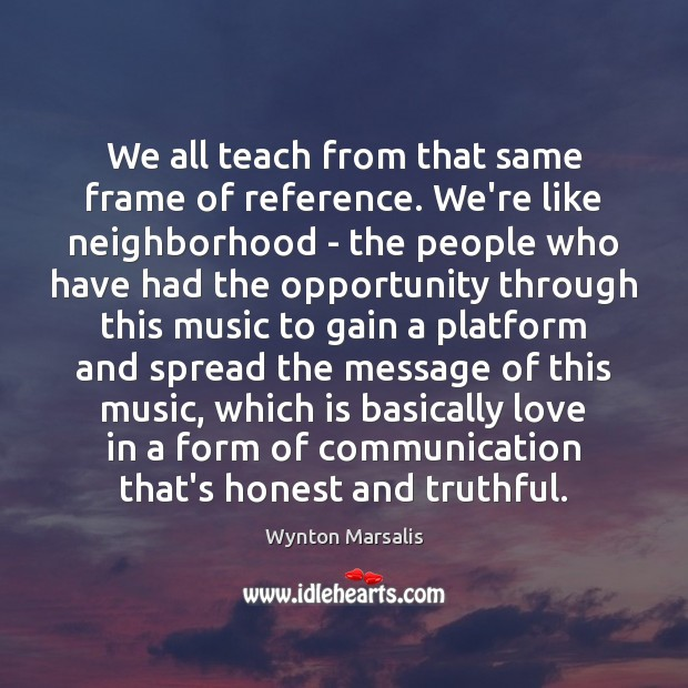 We all teach from that same frame of reference. We're like neighborhood Wynton Marsalis Picture Quote
