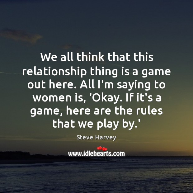 We all think that this relationship thing is a game out here. Image