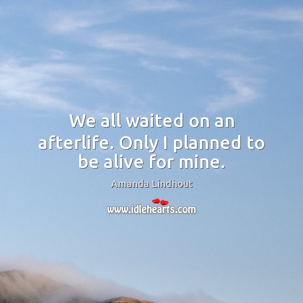 We all waited on an afterlife. Only I planned to be alive for mine. Amanda Lindhout Picture Quote