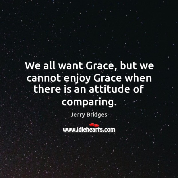 We all want Grace, but we cannot enjoy Grace when there is an attitude of comparing. Jerry Bridges Picture Quote