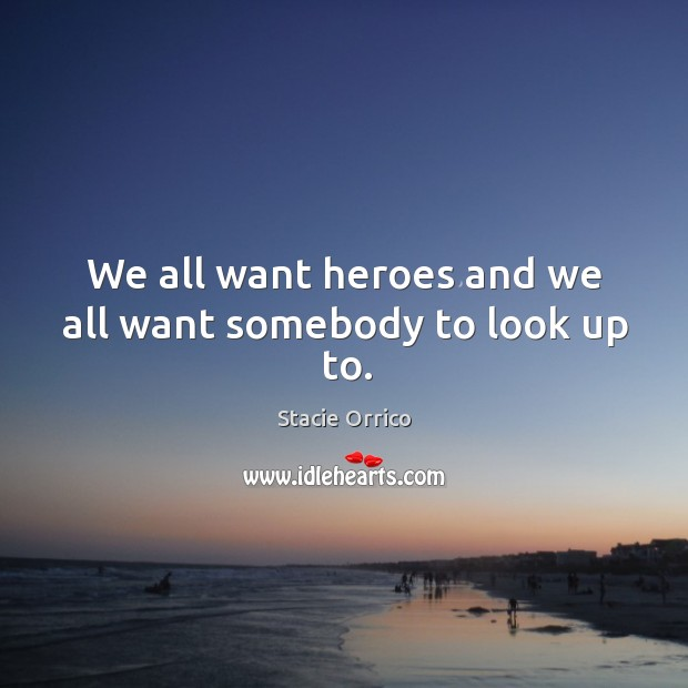 We all want heroes and we all want somebody to look up to. Image