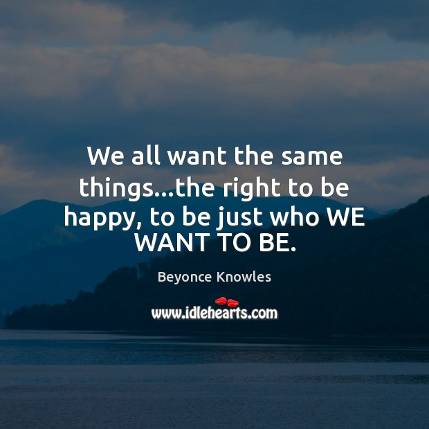 We all want the same things…the right to be happy, to be just who WE WANT TO BE. Beyonce Knowles Picture Quote