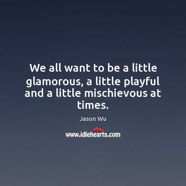 We all want to be a little glamorous, a little playful and a little mischievous at times. Jason Wu Picture Quote