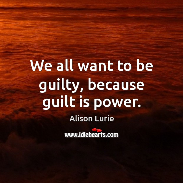 Image, We all want to be guilty, because guilt is power.