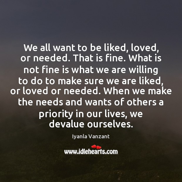 Image, We all want to be liked, loved, or needed. That is fine.
