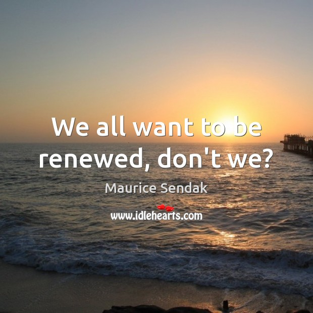 We all want to be renewed, don't we? Maurice Sendak Picture Quote